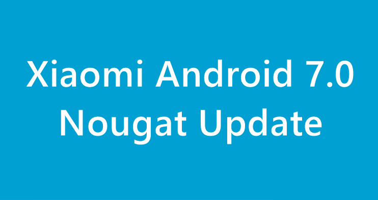 Xiaomi Android 7.0 Nougat Update